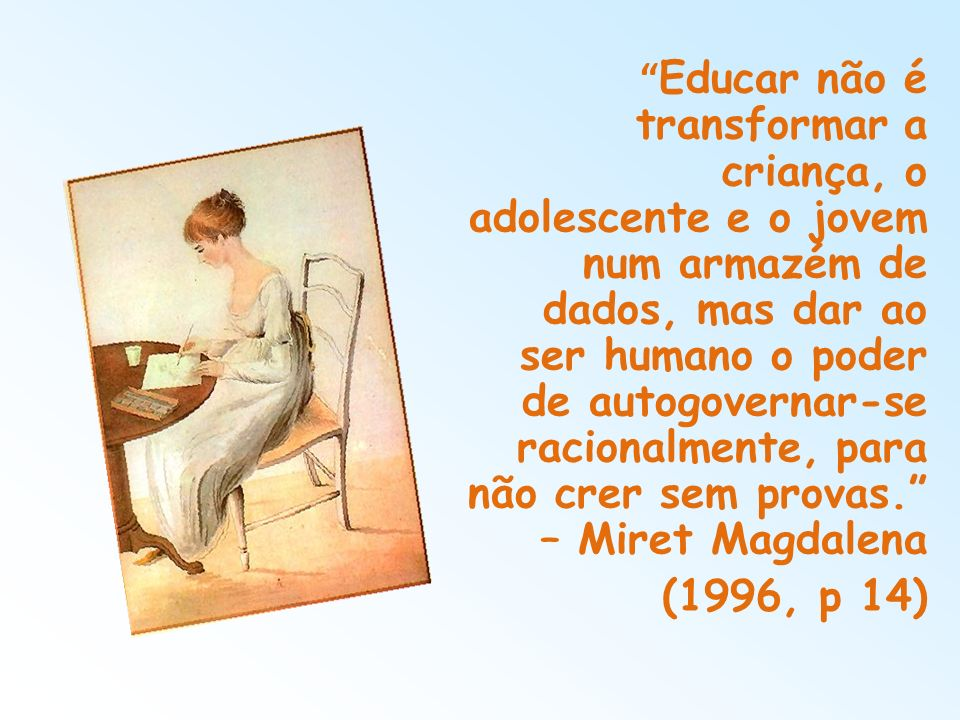 Educar não é transformar a criança, o adolescente e o jovem num armazém de dados, mas dar ao ser humano o poder de autogovernar-se racionalmente, para