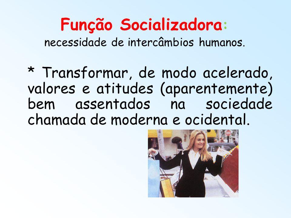 Função Socializadora : necessidade de intercâmbios humanos. * Transformar, de modo acelerado, valores e atitudes (aparentemente) bem assentados na soc