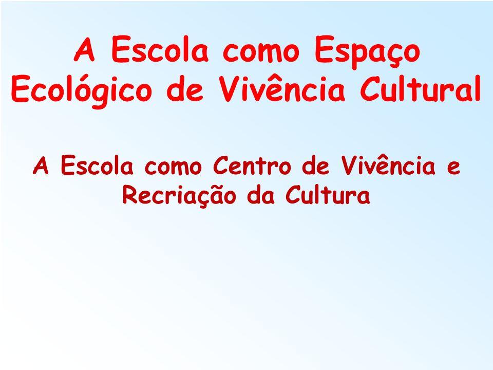 A Escola como Espaço Ecológico de Vivência Cultural A Escola como Centro de Vivência e Recriação da Cultura
