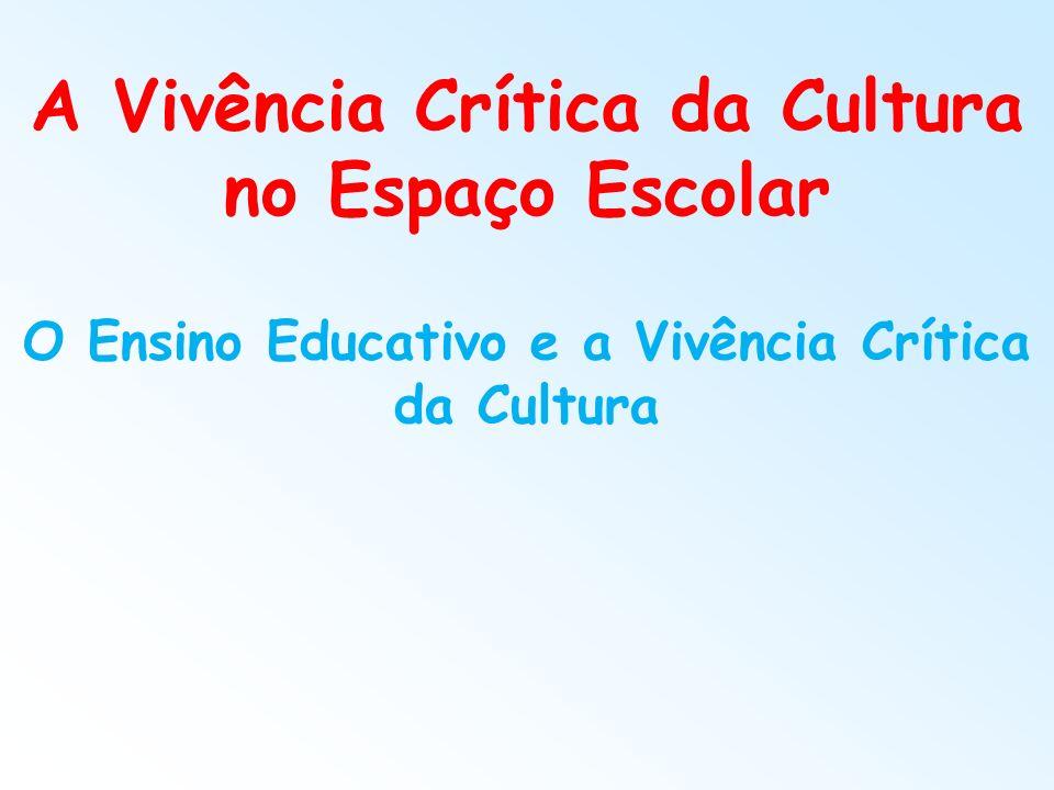 A Vivência Crítica da Cultura no Espaço Escolar O Ensino Educativo e a Vivência Crítica da Cultura