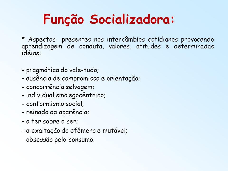 Função Socializadora: * Aspectos presentes nos intercâmbios cotidianos provocando aprendizagem de conduta, valores, atitudes e determinadas idéias: -