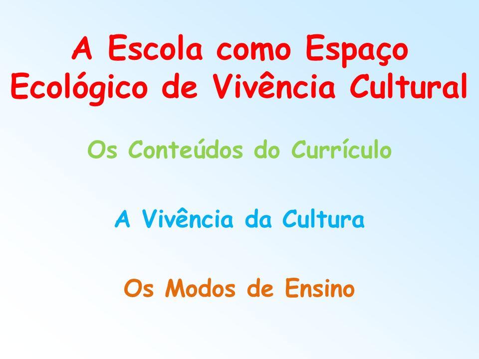 A Escola como Espaço Ecológico de Vivência Cultural Os Conteúdos do Currículo A Vivência da Cultura Os Modos de Ensino