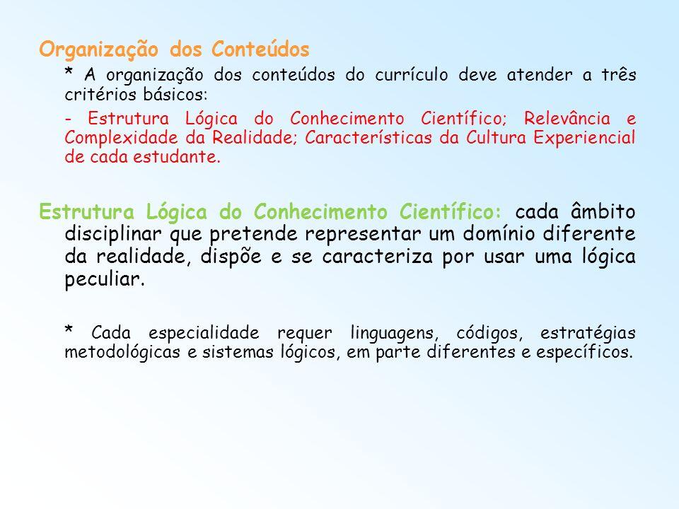 Organização dos Conteúdos * A organização dos conteúdos do currículo deve atender a três critérios básicos: - Estrutura Lógica do Conhecimento Científ