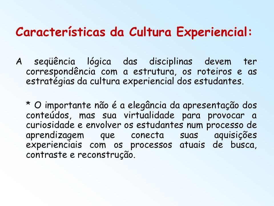 Características da Cultura Experiencial: A seqüência lógica das disciplinas devem ter correspondência com a estrutura, os roteiros e as estratégias da