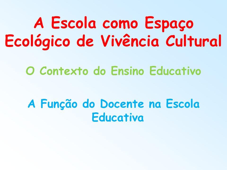 A Escola como Espaço Ecológico de Vivência Cultural O Contexto do Ensino Educativo A Função do Docente na Escola Educativa