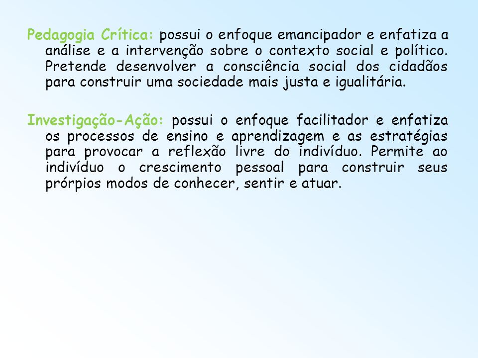 Pedagogia Crítica: possui o enfoque emancipador e enfatiza a análise e a intervenção sobre o contexto social e político. Pretende desenvolver a consci