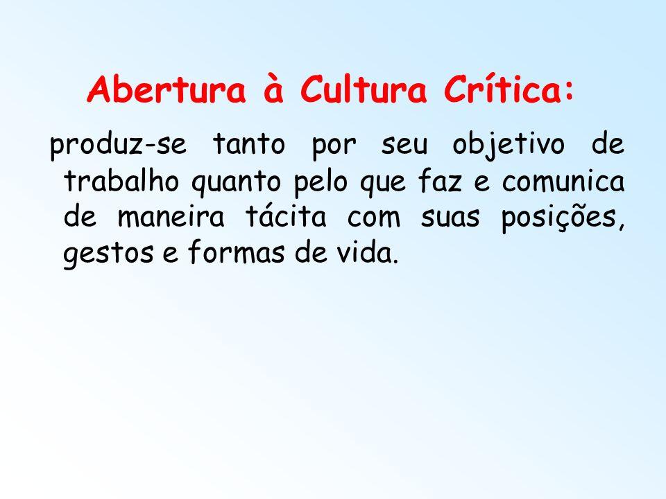 Abertura à Cultura Crítica: produz-se tanto por seu objetivo de trabalho quanto pelo que faz e comunica de maneira tácita com suas posições, gestos e