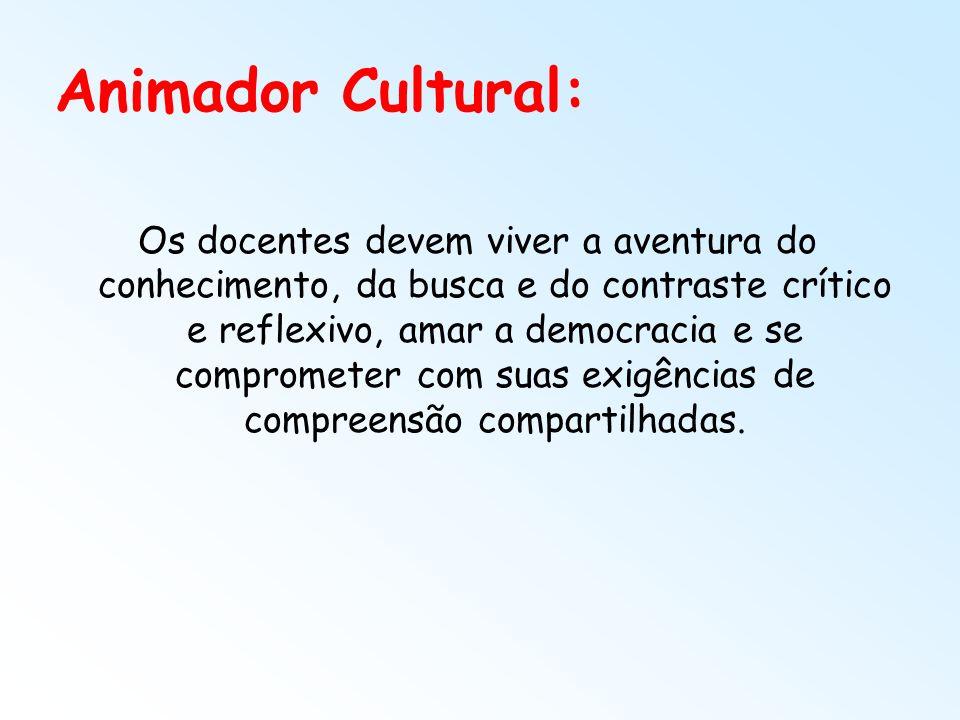 Animador Cultural: Os docentes devem viver a aventura do conhecimento, da busca e do contraste crítico e reflexivo, amar a democracia e se comprometer