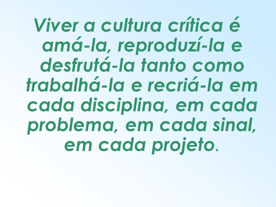 Viver a cultura crítica é amá-la, reproduzí-la e desfrutá-la tanto como trabalhá-la e recriá-la em cada disciplina, em cada problema, em cada sinal, e