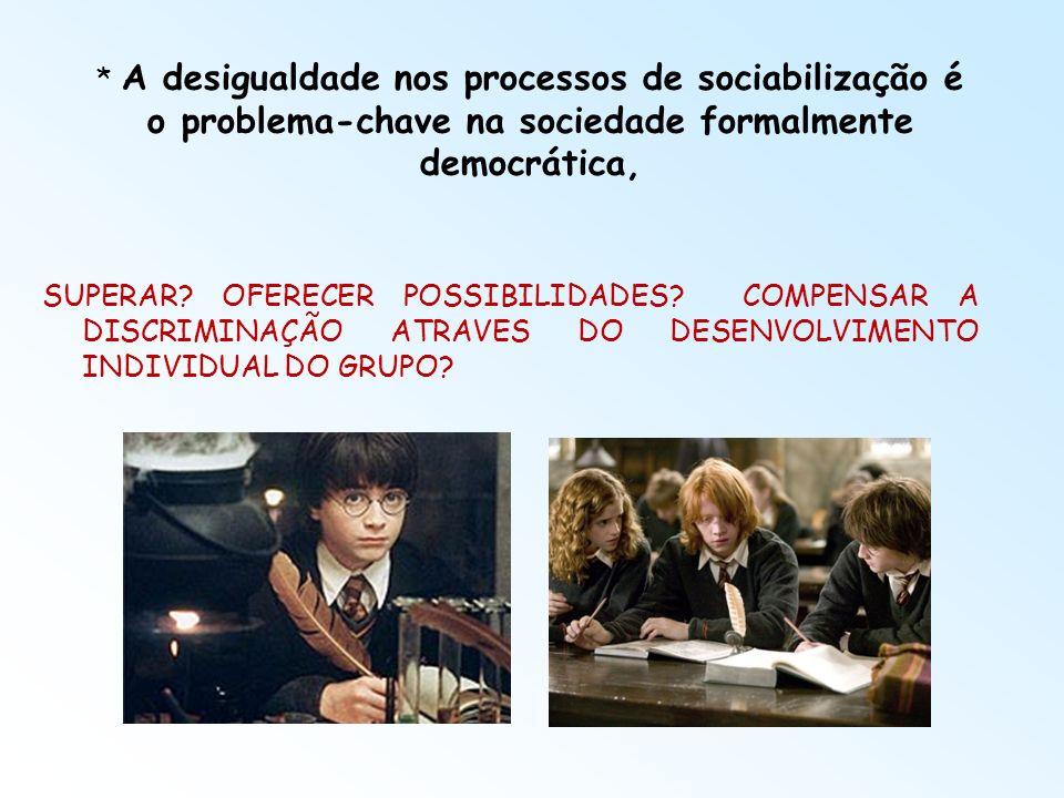 * A desigualdade nos processos de sociabilização é o problema-chave na sociedade formalmente democrática, SUPERAR? OFERECER POSSIBILIDADES? COMPENSAR
