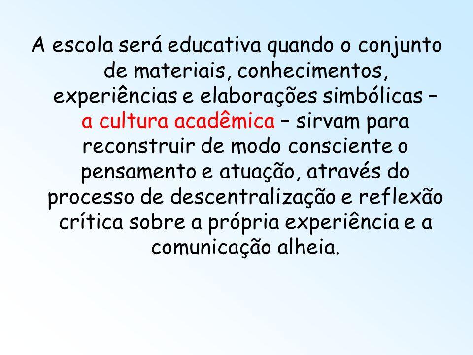 A escola será educativa quando o conjunto de materiais, conhecimentos, experiências e elaborações simbólicas – a cultura acadêmica – sirvam para recon