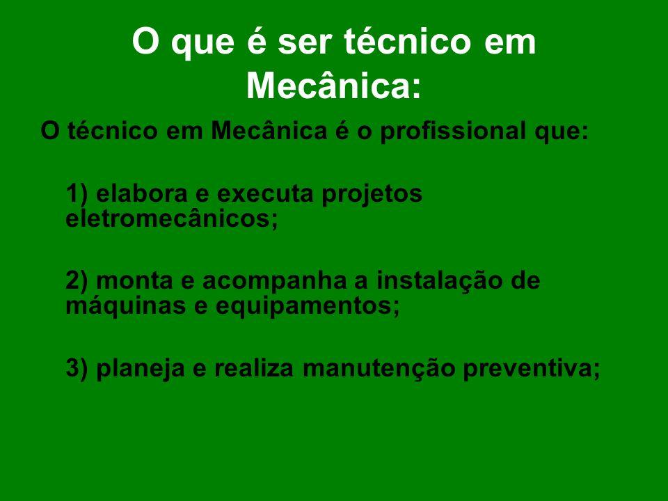 O que é ser técnico em Mecânica: O técnico em Mecânica é o profissional que: 1) elabora e executa projetos eletromecânicos; 2) monta e acompanha a ins
