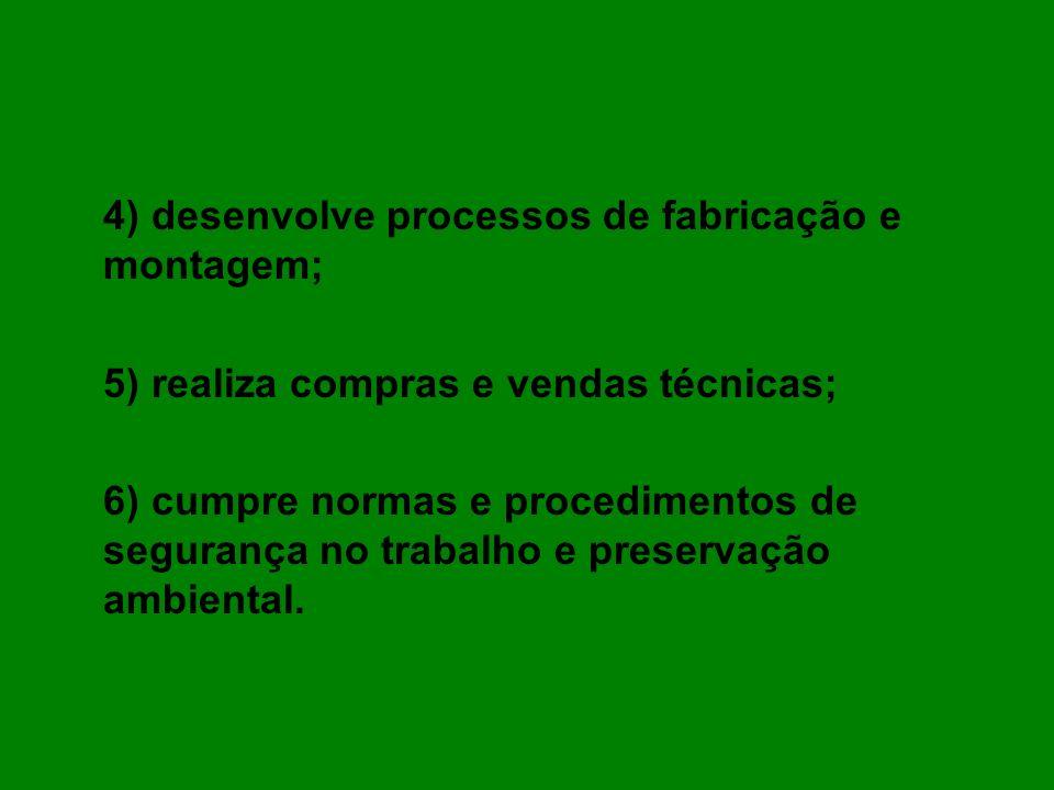 4) desenvolve processos de fabricação e montagem; 5) realiza compras e vendas técnicas; 6) cumpre normas e procedimentos de segurança no trabalho e pr