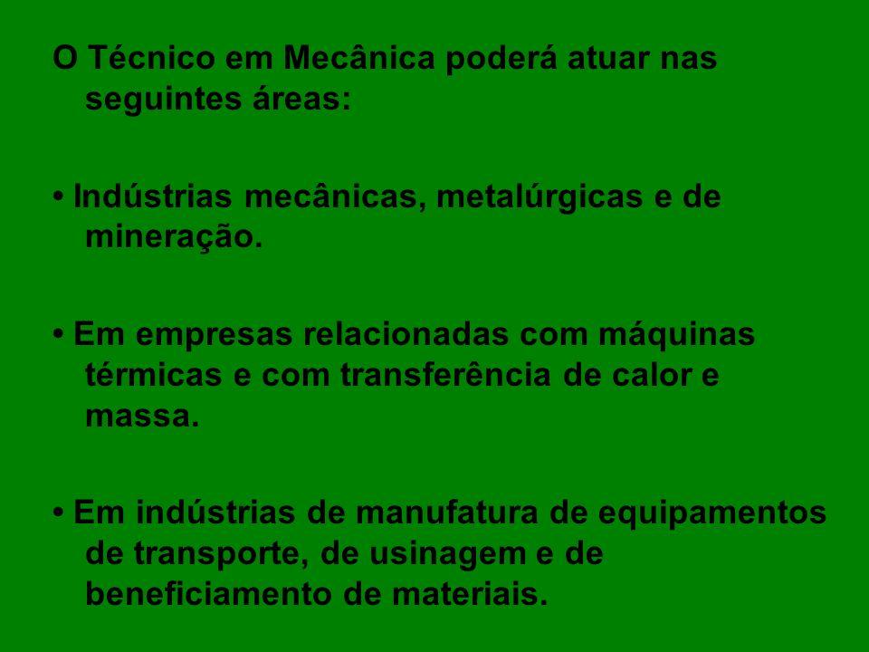 O Técnico em Mecânica poderá atuar nas seguintes áreas: Indústrias mecânicas, metalúrgicas e de mineração. Em empresas relacionadas com máquinas térmi