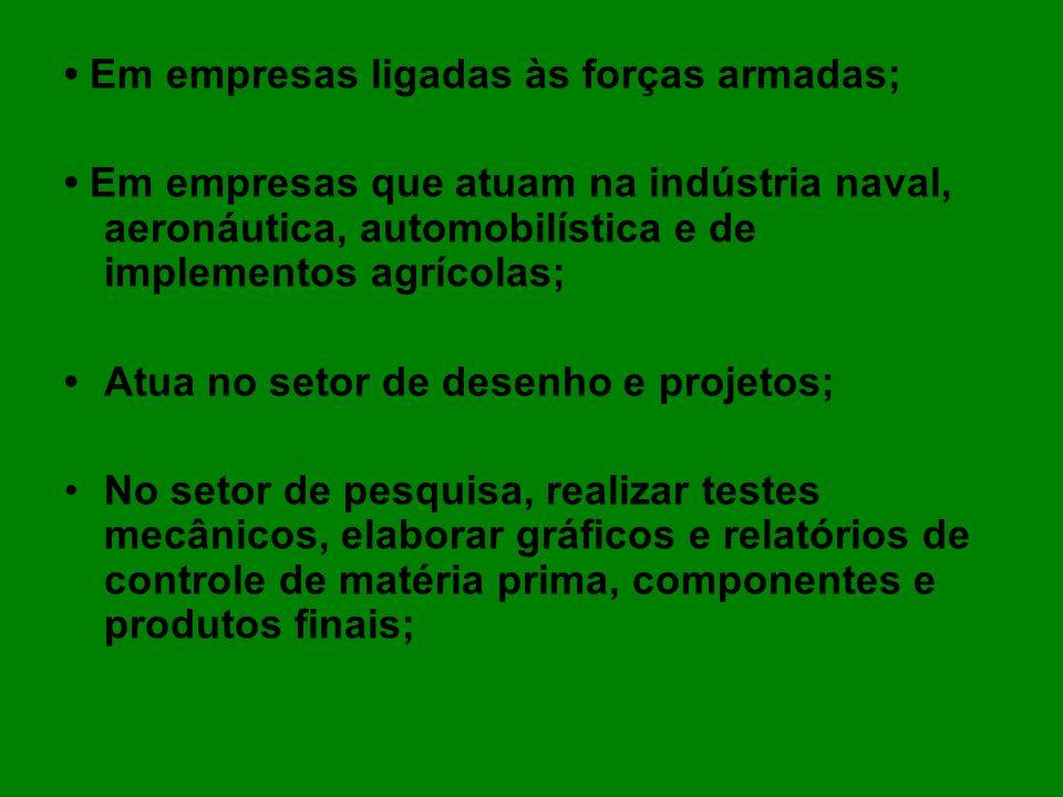 Em empresas ligadas às forças armadas; Em empresas que atuam na indústria naval, aeronáutica, automobilística e de implementos agrícolas; Atua no seto