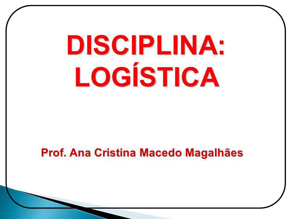 DISCIPLINA:LOGÍSTICA Prof. Ana Cristina Macedo Magalhães