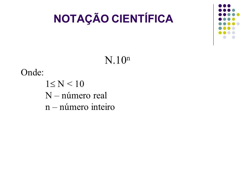 NOTAÇÃO CIENTÍFICA N.10 n Onde: 1 N < 10 N – número real n – número inteiro