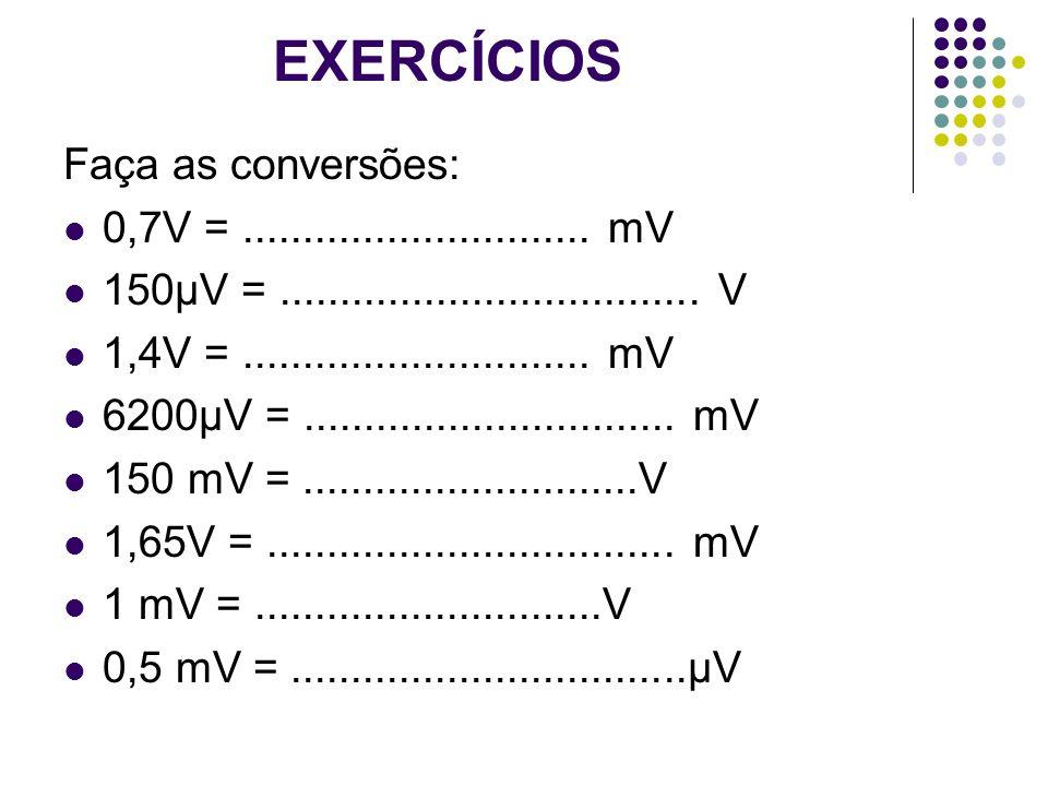 EXERCÍCIOS Faça as conversões: 0,7V =............................. mV 150µV =................................... V 1,4V =.............................
