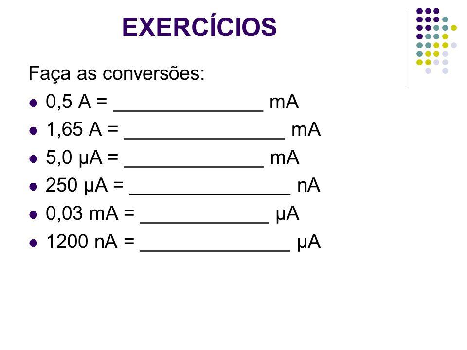 EXERCÍCIOS Faça as conversões: 0,5 A = ______________ mA 1,65 A = _______________ mA 5,0 µA = _____________ mA 250 µA = _______________ nA 0,03 mA = _