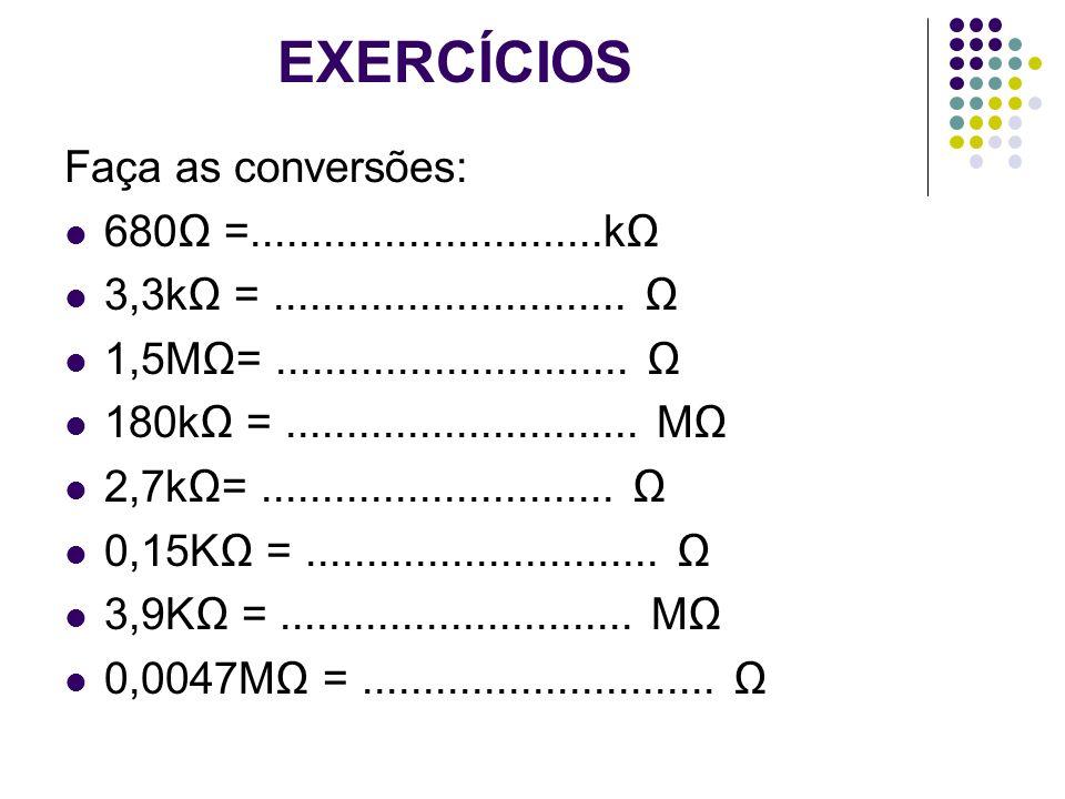 EXERCÍCIOS Faça as conversões: 680 =.............................k 3,3k =............................. 1,5M=............................. 180k =......