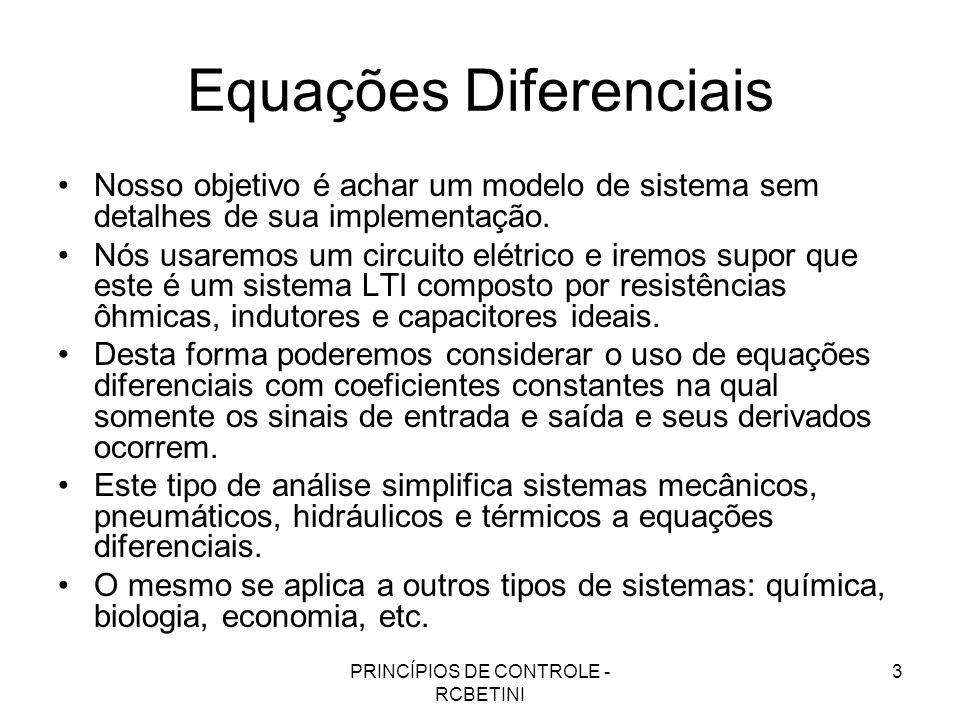 PRINCÍPIOS DE CONTROLE - RCBETINI 3 Equações Diferenciais Nosso objetivo é achar um modelo de sistema sem detalhes de sua implementação. Nós usaremos
