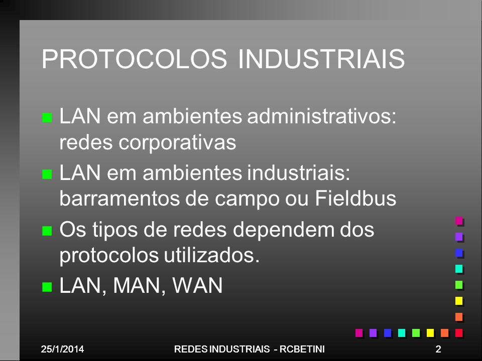 25/1/201453REDES INDUSTRIAIS - RCBETINI Protocolos Digitais de Comunicação Fieldbus –Digital replacement of 4-20 mA signals –Power and signal on 2-wires –Supports Intrinsic Safety Tipos de Controles Controle Lógico Controle de Processo Equipamentos SimplesEquipamentos Complexos Tipos de Equipamentos FIELDBUS DEVICEBUS SENSORBUS