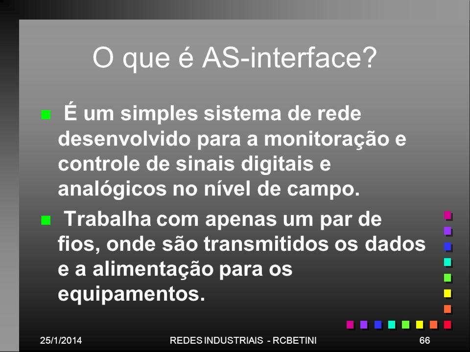 25/1/201466REDES INDUSTRIAIS - RCBETINI O que é AS-interface? n n É um simples sistema de rede desenvolvido para a monitoração e controle de sinais di
