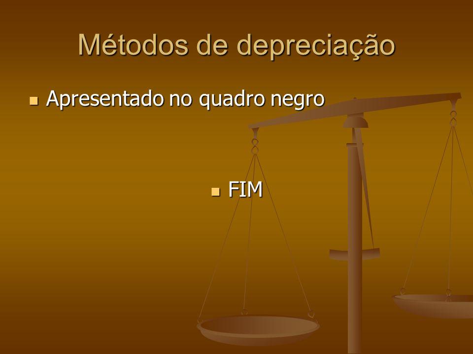 Métodos de depreciação Apresentado no quadro negro Apresentado no quadro negro FIM FIM