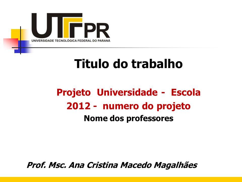 Titulo do trabalho Projeto Universidade - Escola 2012 - numero do projeto Nome dos professores Prof. Msc. Ana Cristina Macedo Magalhães