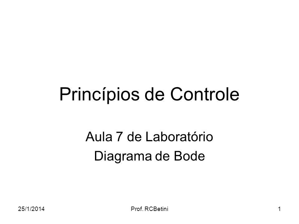 25/1/2014Prof. RCBetini1 Princípios de Controle Aula 7 de Laboratório Diagrama de Bode