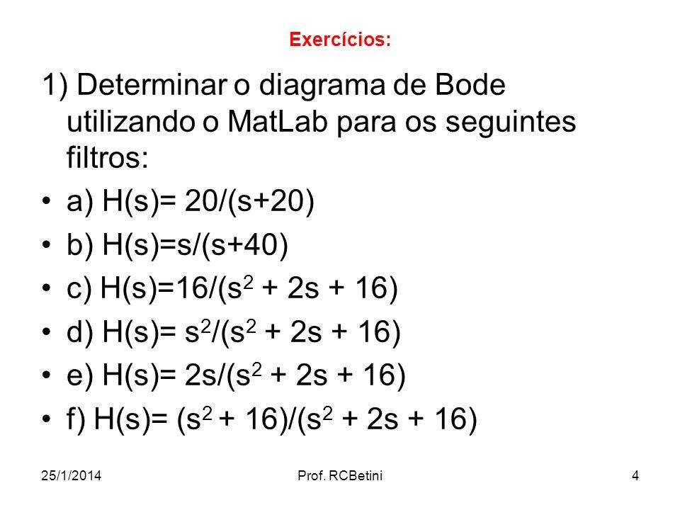 25/1/2014Prof. RCBetini4 Exercícios: 1) Determinar o diagrama de Bode utilizando o MatLab para os seguintes filtros: a) H(s)= 20/(s+20) b) H(s)=s/(s+4