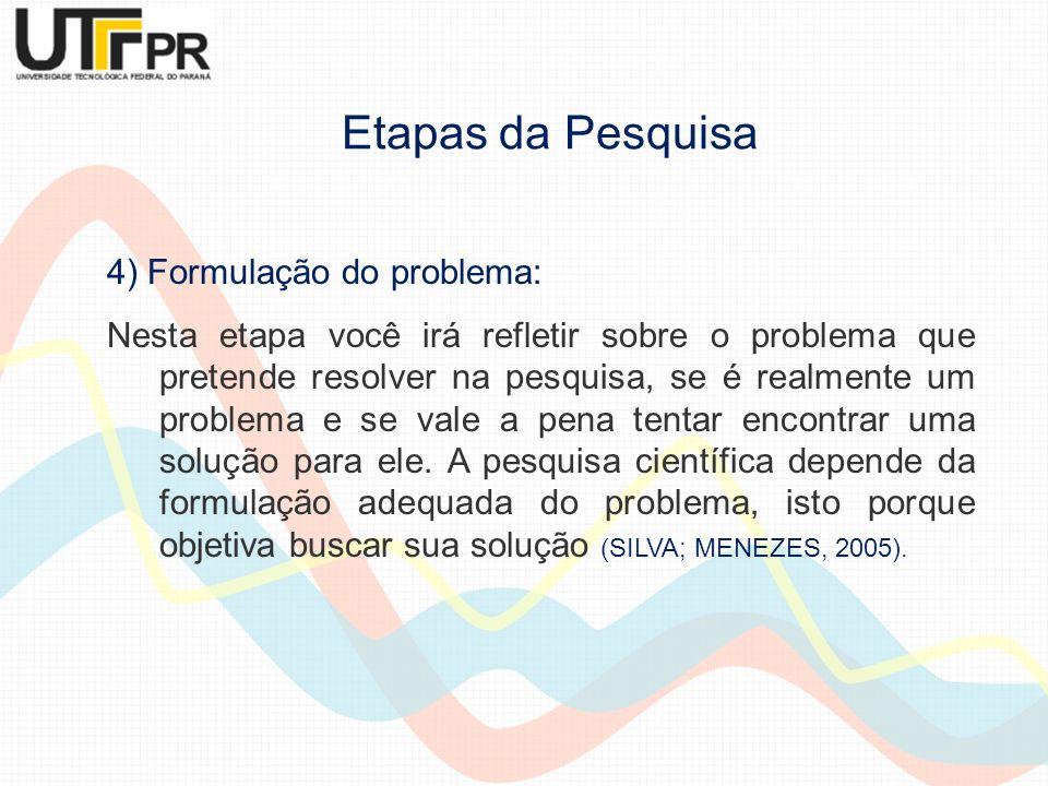 4) Formulação do problema: Nesta etapa você irá refletir sobre o problema que pretende resolver na pesquisa, se é realmente um problema e se vale a pe