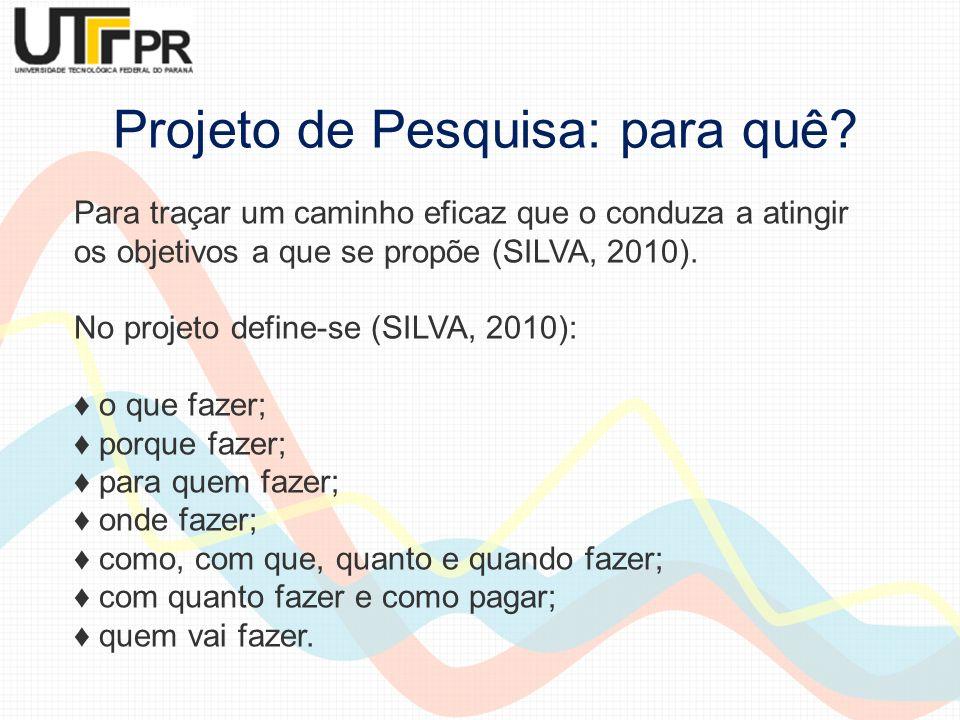 Projeto de Pesquisa: para quê? Para traçar um caminho eficaz que o conduza a atingir os objetivos a que se propõe (SILVA, 2010). No projeto define-se