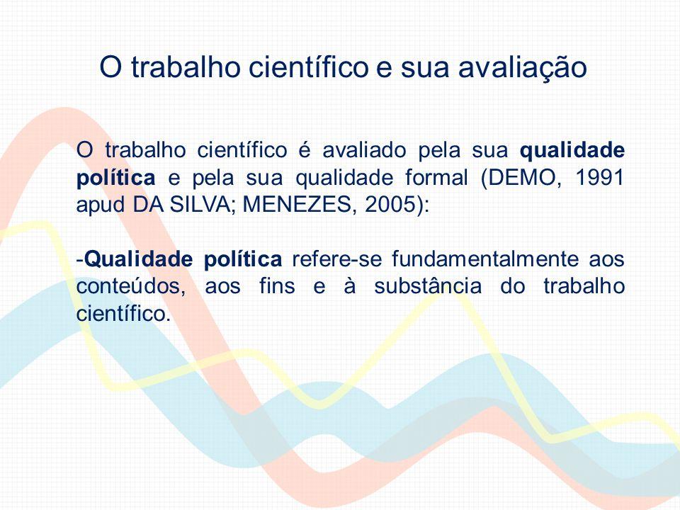 O trabalho científico e sua avaliação O trabalho científico é avaliado pela sua qualidade política e pela sua qualidade formal (DEMO, 1991 apud DA SILVA; MENEZES, 2005).