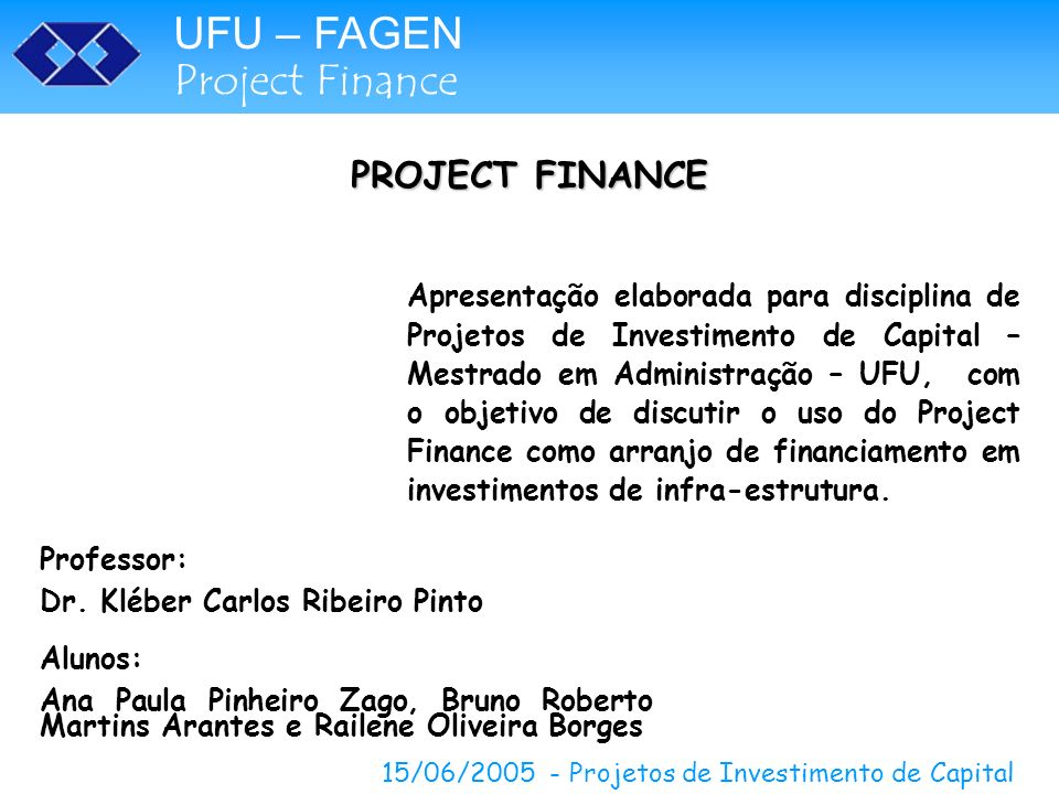 UFU – FAGEN Project Finance 15/06/2005 - Projetos de Investimento de Capital PROJECT FINANCE Apresentação elaborada para disciplina de Projetos de Inv