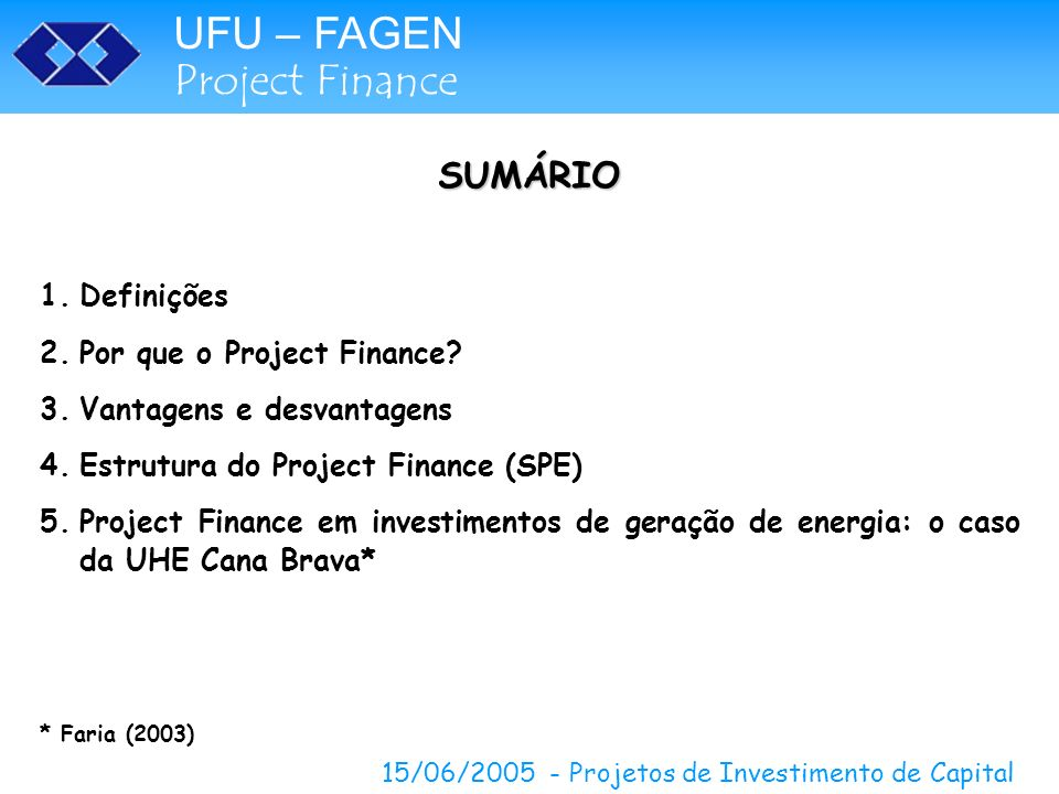 UFU – FAGEN Project Finance 15/06/2005 - Projetos de Investimento de Capital SUMÁRIO 1.Definições 2.Por que o Project Finance? 3.Vantagens e desvantag
