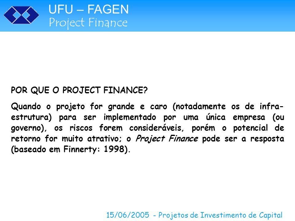 UFU – FAGEN Project Finance 15/06/2005 - Projetos de Investimento de Capital POR QUE O PROJECT FINANCE? Quando o projeto for grande e caro (notadament
