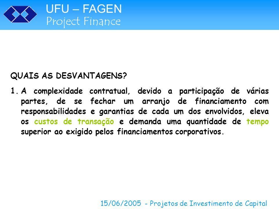 UFU – FAGEN Project Finance 15/06/2005 - Projetos de Investimento de Capital QUAIS AS DESVANTAGENS? 1.A complexidade contratual, devido a participação