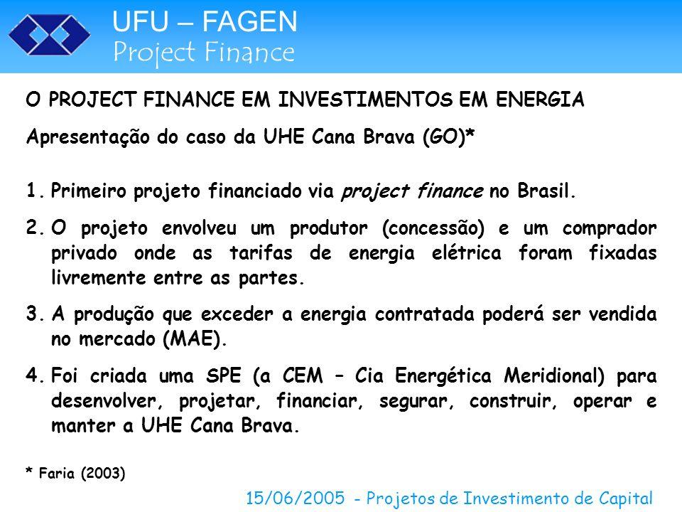 UFU – FAGEN Project Finance 15/06/2005 - Projetos de Investimento de Capital O PROJECT FINANCE EM INVESTIMENTOS EM ENERGIA Apresentação do caso da UHE Cana Brava (GO)* 5.Construção via contrato de EPC (Engenharia, Suprimento, Construção) com consórcio de 4 empresas: Odebrecht, Andrade Gutierrez, Voith e Siemens.