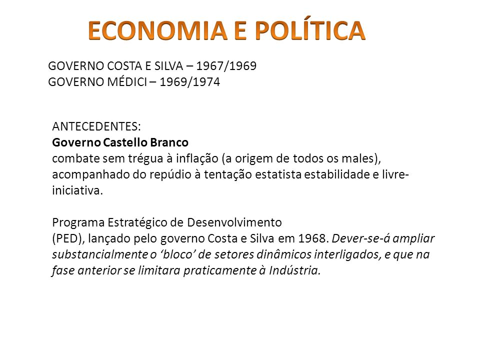 GOVERNO COSTA E SILVA – 1967/1969 GOVERNO MÉDICI – 1969/1974 ANTECEDENTES: Governo Castello Branco combate sem trégua à inflação (a origem de todos os