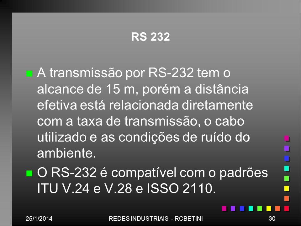 25/1/201430REDES INDUSTRIAIS - RCBETINI RS 232 n n A transmissão por RS-232 tem o alcance de 15 m, porém a distância efetiva está relacionada diretame