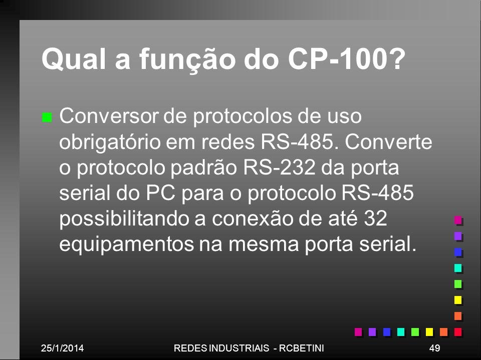 25/1/201449REDES INDUSTRIAIS - RCBETINI Qual a função do CP-100? n n Conversor de protocolos de uso obrigatório em redes RS-485. Converte o protocolo