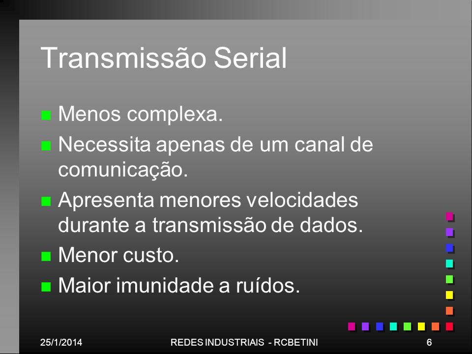 25/1/20146REDES INDUSTRIAIS - RCBETINI Transmissão Serial n n Menos complexa. n n Necessita apenas de um canal de comunicação. n n Apresenta menores v