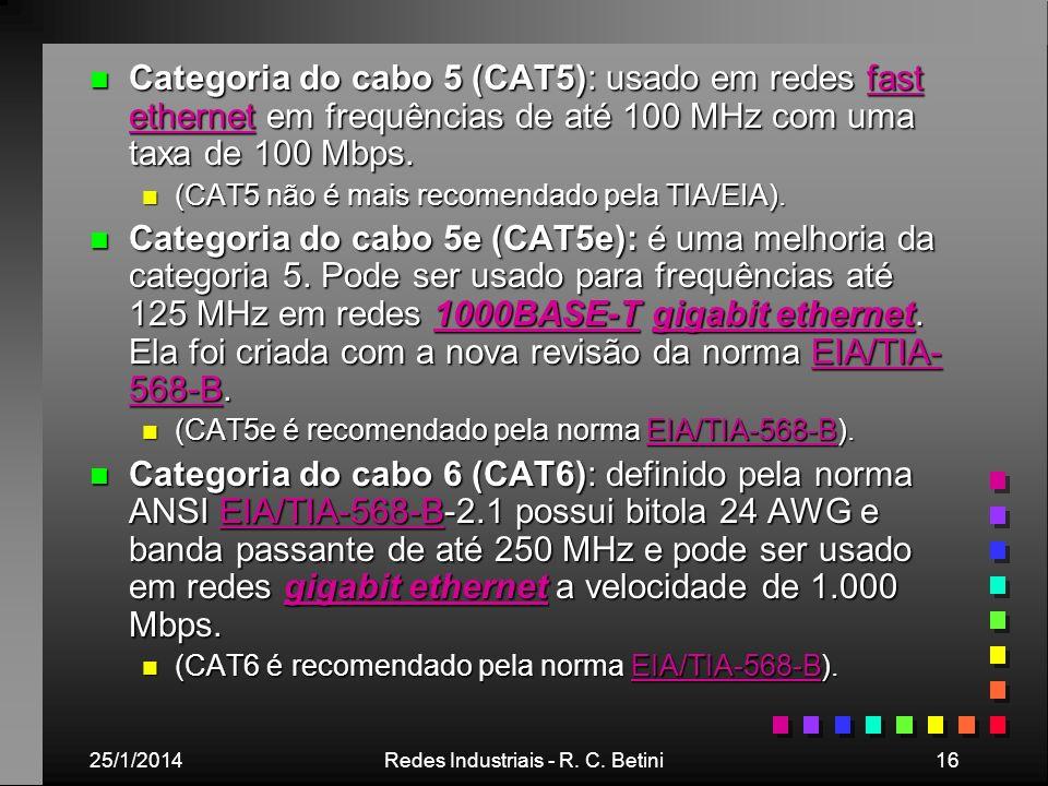 25/1/2014Redes Industriais - R. C. Betini16 n Categoria do cabo 5 (CAT5): usado em redes fast ethernet em frequências de até 100 MHz com uma taxa de 1
