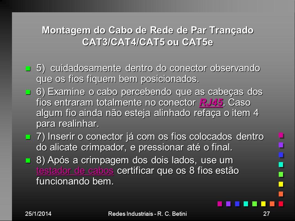 25/1/2014Redes Industriais - R. C. Betini27 Montagem do Cabo de Rede de Par Trançado CAT3/CAT4/CAT5 ou CAT5e n 5) cuidadosamente dentro do conector ob