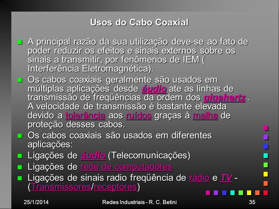 25/1/2014Redes Industriais - R. C. Betini35 Usos do Cabo Coaxial n A principal razão da sua utilização deve-se ao fato de poder reduzir os efeitos e s