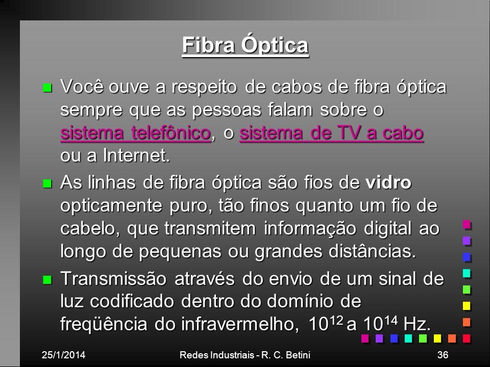 25/1/2014Redes Industriais - R. C. Betini36 Fibra Óptica n Você ouve a respeito de cabos de fibra óptica sempre que as pessoas falam sobre o sistema t