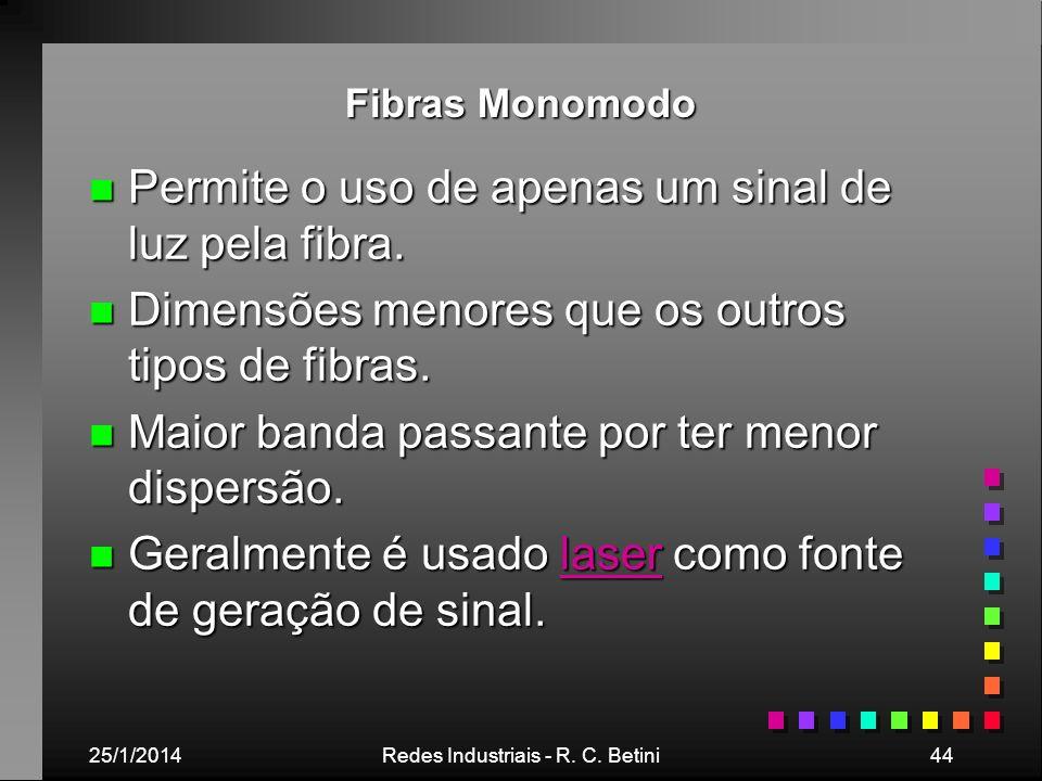 25/1/2014Redes Industriais - R. C. Betini44 Fibras Monomodo n Permite o uso de apenas um sinal de luz pela fibra. n Dimensões menores que os outros ti