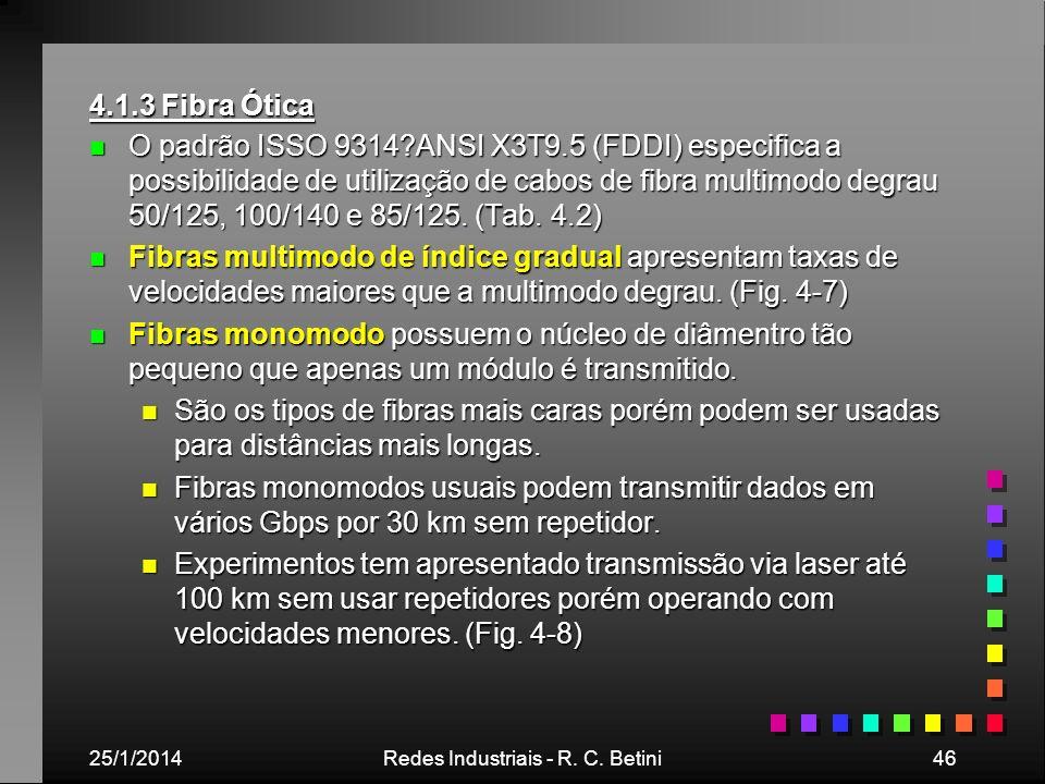 25/1/2014Redes Industriais - R. C. Betini46 4.1.3 Fibra Ótica n O padrão ISSO 9314?ANSI X3T9.5 (FDDI) especifica a possibilidade de utilização de cabo