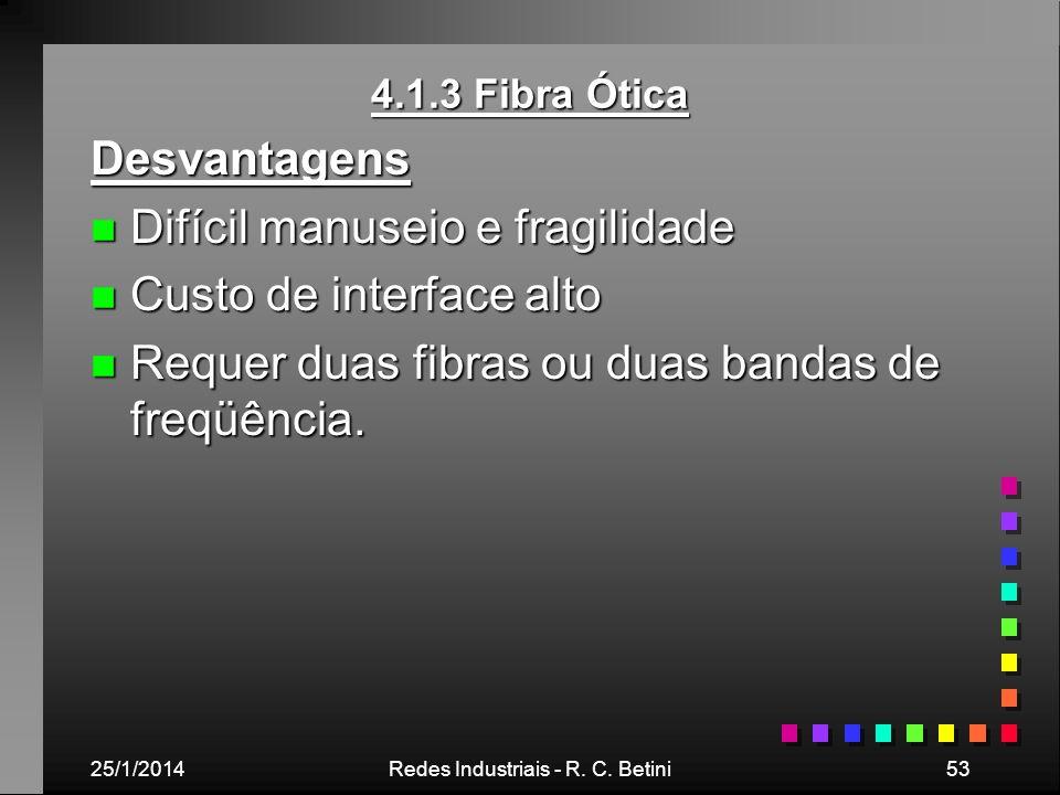 25/1/2014Redes Industriais - R. C. Betini53 4.1.3 Fibra Ótica Desvantagens n Difícil manuseio e fragilidade n Custo de interface alto n Requer duas fi